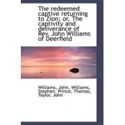 The Redeemed Captive Returning to Zion; Or, the Captivity and Deliverance of REV. John Williams of D by Williams John