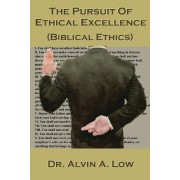 The Pursuit of Ethical Excellence (Biblical Ethics) by Alvin Low