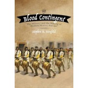 The Blood Contingent: The Military and the Making of Modern Mexico, 1876 1911