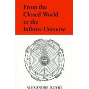 From the Closed World to the Infinite Universe by Alexandre Koyre