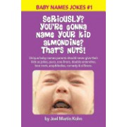 Seriously? You're Gonna Name Your Kid Almondine? That's Nuts!: Unique Baby Names Parents Should Never Give Their Kids as Jokes, Puns, One-Liners, Doub