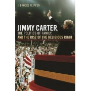 Jimmy Carter, the Politics of Family and the Rise of the Religious Right by J. Brooks Flippen