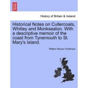 Historical Notes on Cullercoats, Whitley and Monkseaton. with a Descriptive Memoir of the Coast from Tynemouth to St. Mary's Island. by William Weaver Tomlinson