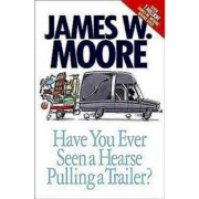 Have You Ever Seen a Hearse Pulling a Trailer? by James W. Moore