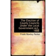 The Election of County Councils Under the Local Government ACT, 1888 by Frank Rowley Parker