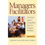 Managers as Facilitators: A Practical Guide to Getting Work Done in a Changing Workplace by Weaver