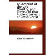 An Account of the Life, Ministry, and Travels of That Ancient Servant of Jesus Christ by Professor of Student Learning and Assessment John Richardson
