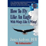 How to Fly Like an Eagle with Wings Like a Wimp! by Jonas Gadson