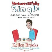 Unsuccessfully Single: Sure-Fire Ways to Sabotage Your Single Life