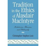 Tradition in the Ethics of Alasdair Macintyre by Christopher Stephen Lutz