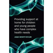 Providing Support at Home for Children and Young People Who Have Complex Health Needs by Jaquelina Hewitt-taylor
