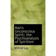 Man's Unconscious Spirit; The Psychoanalysis of Spiritism by Wilfrid Lay