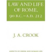 Law and Life of Rome, 90 B.C.-A.D.212 by J.A. Crook