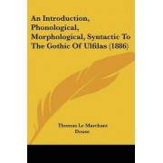An Introduction, Phonological, Morphological, Syntactic to the Gothic of Ulfilas (1886) by Thomas Le Marchant Douse
