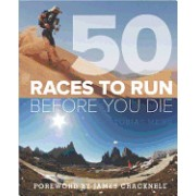 50 Races to Run Before You Die: The Essential Guide to 50 Epic Foot-Races Across the Globe