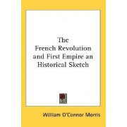 The French Revolution and First Empire an Historical Sketch by William O'Connor Morris