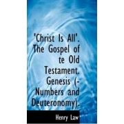 Christ Is All'. the Gospel of Te Old Testament. Genesis (-Numbers and Deuteronomy). by Henry Law