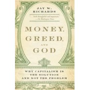 Money, Greed, and God: Why Capitalism Is the Solution and Not the Problem by Jay W. Richards