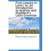 First Lessons in Latin; Or, an Introduction to Andrew and Stoddards Latin Grammar by Ethan Allen Andrews