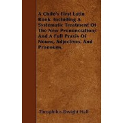 A Child's First Latin Book. Including A Systematic Treatment Of The New Pronunciation; And A Full Praxis Of Nouns, Adjectives, And Pronouns. by Theophilus Dwight Hall