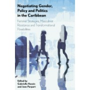 Negotiating Gender, Policy and Politics in the Caribbean: Feminist Strategies, Masculinist Resistance and Transformational Possibilities