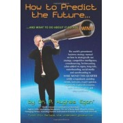 How to Predict the Future and What to Do about It So You Win! by Eric Garland