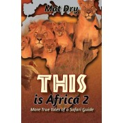 This Is Africa 2: More True Tales of a Safari Guide