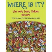 Where Is It? the Very Best Hidden Picture to Find Activities for Adults by Smarter Activity Books