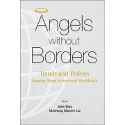 Angels Without Borders: Trends And Policies Shaping Angel Investment Worldwide by Professor Manhong Mannie Liu