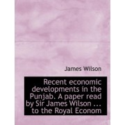 Recent Economic Developments in the Punjab. a Paper Read by Sir James Wilson ... to the Royal Econom by James Wilson