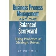 Business Process Management and the Balanced Scorecard by Ralph F. Smith