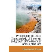 Protection in the United States; A Study of the Origin and Growth of the American Tariff System, and by Dawson
