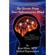 The Secrets from Your Subconscious Mind by Ryan Elliott MSW