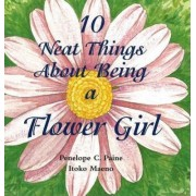 10 Neat Things About Being a Flower Girl by Penelope C. Paine