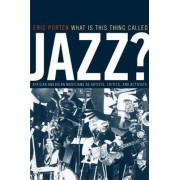 What is This Thing Called Jazz? by Eric Porter