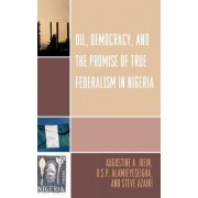 Oil, Democracy and the Promise of True Federalism in Nigeria by Augustine A. Ikein