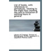 List of Books, with References to Periodicals, Relating to the Eight-Hour Working Day and to Limitat by L Of Congress Division of Bibliography