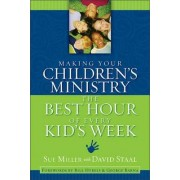 Making Your Children's Ministry the Best Hour of Every Kid's Week by Sue Miller