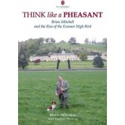 Think Like a Pheasant: Brian Mitchell and the Rise of the Exmoor High Bird by Brian Mitchell