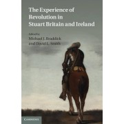 The Experience of Revolution in Stuart Britain and Ireland by Michael J. Braddick