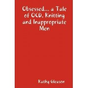 Obsessed... a Tale of OCD, Knitting and Inappropriate Men by Kathy Gleason