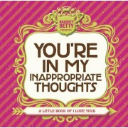 You're in My Inappropriate Thoughts: A Little Book of I Love Yous