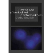 How to See a Work of Art in Total Darkness by Darby English