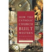 How The Catholic Church Built Western Civilization by Thomas E. Woods