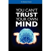 You Can't Trust Your Oun Mind by david j french