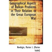 Geographical Aspects of Balkan Problems in Their Relation to the Great European War by Marion Isabel Newbigin