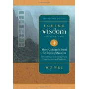 I Ching Wisdom: More Guidance from the Book of Answers, Universal Keys for Creating Peace, Prosperity, Love and Happiness v. 2 by Wu Wei