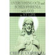 Overcoming OCD and Schizopherenia with God in My Life by Chip F Correll