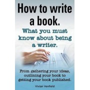 How to Write a Book or How to Write a Novel. Writing a Book Made Easy. What You Must Know about Being a Writer. from Gathering Your Ideas to Publishin by Vivian Venfield