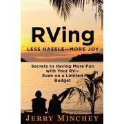 RVing: Less Hassle-More Joy: Secrets of Having More Fun with Your RV-Even on a Limited Budget